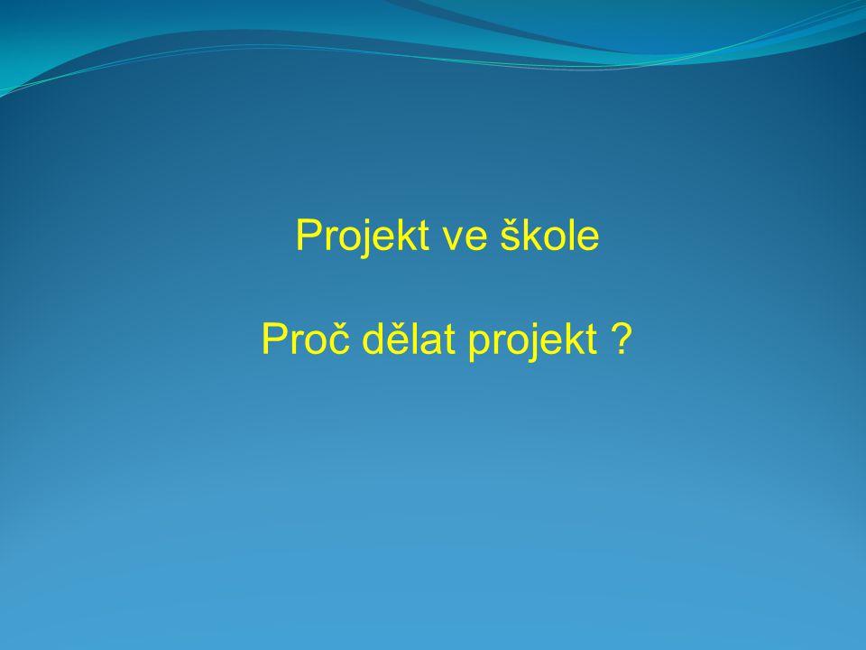 Projekt ve škole Proč dělat projekt ?