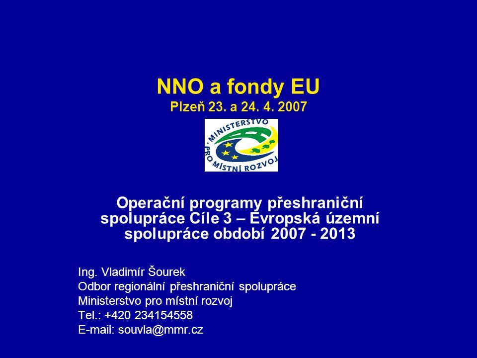 NNO a fondy EU Plzeň 23. a 24. 4. 2007 Operační programy přeshraniční spolupráce Cíle 3 – Evropská územní spolupráce období 2007 - 2013 Ing. Vladimír