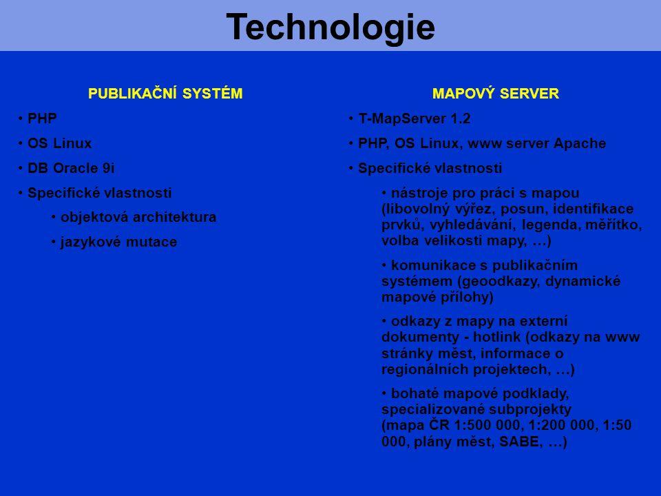 Technologie MAPOVÝ SERVER T-MapServer 1.2 PHP, OS Linux, www server Apache Specifické vlastnosti nástroje pro práci s mapou (libovolný výřez, posun, identifikace prvků, vyhledávání, legenda, měřítko, volba velikosti mapy, …) komunikace s publikačním systémem (geoodkazy, dynamické mapové přílohy) odkazy z mapy na externí dokumenty - hotlink (odkazy na www stránky měst, informace o regionálních projektech, …) bohaté mapové podklady, specializované subprojekty (mapa ČR 1:500 000, 1:200 000, 1:50 000, plány měst, SABE, …) PUBLIKAČNÍ SYSTÉM PHP OS Linux DB Oracle 9i Specifické vlastnosti objektová architektura jazykové mutace
