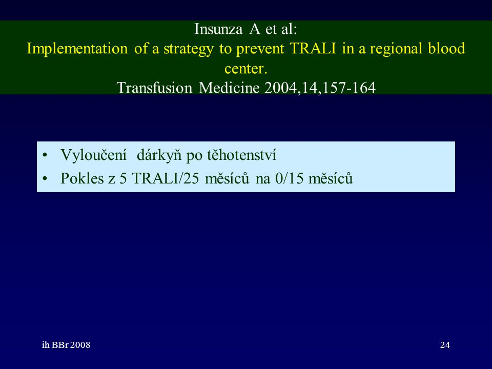 ih BBr 200824 Insunza A et al: Implementation of a strategy to prevent TRALI in a regional blood center. Transfusion Medicine 2004,14,157-164 Vyloučen