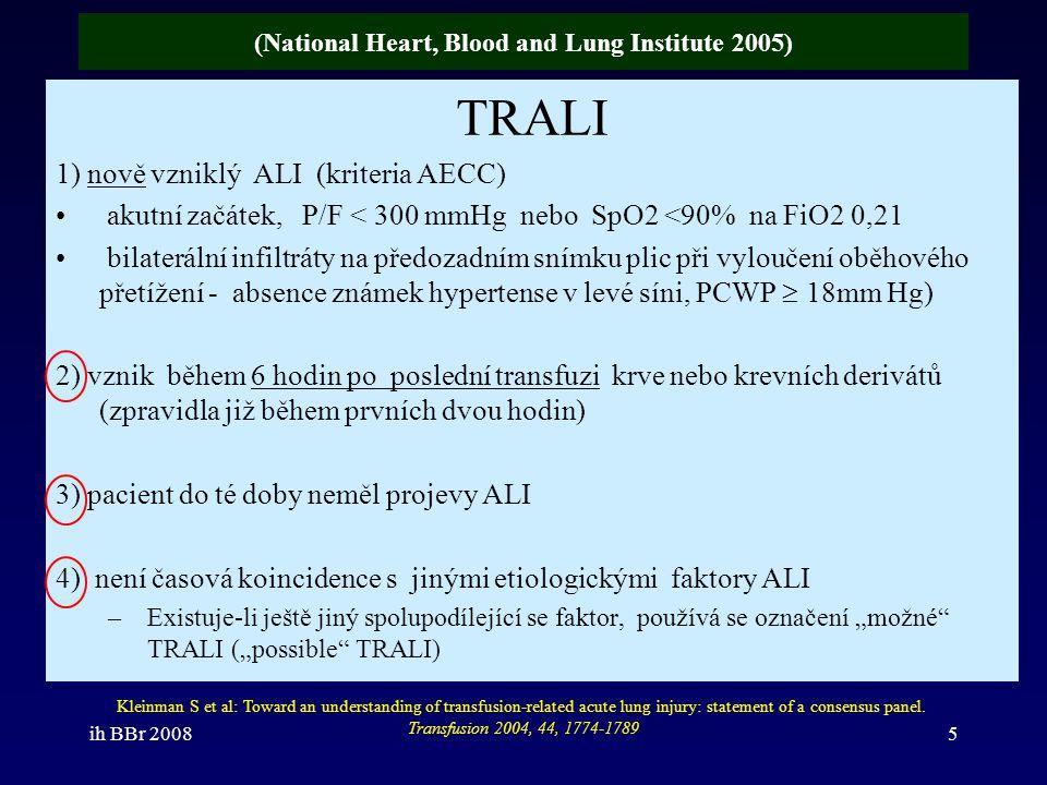 ih BBr 200826 TRALI vs ARDS odlišnosti přechodný charakter hypoxemie ( 48-96hod) –persistence infiltrátů nad 7 dnů jen u 20% nižší mortalita TRALI (5-10%) než u ARDS –jen ojediněle je i u TRALI mortalita až 50% –jen 70% vyžaduje UPV definici unikají –lehčí formy potransfuzní respirační insuficience –již před transfuzí splňoval kriteria ALI a transfuze vyvolala pouze jeho zhoršení 6 hodinové okno –je považováno za dostatečné, jelikož jen 9% případů s TRALI má nástup symptomatologie až mezi 6.-24.
