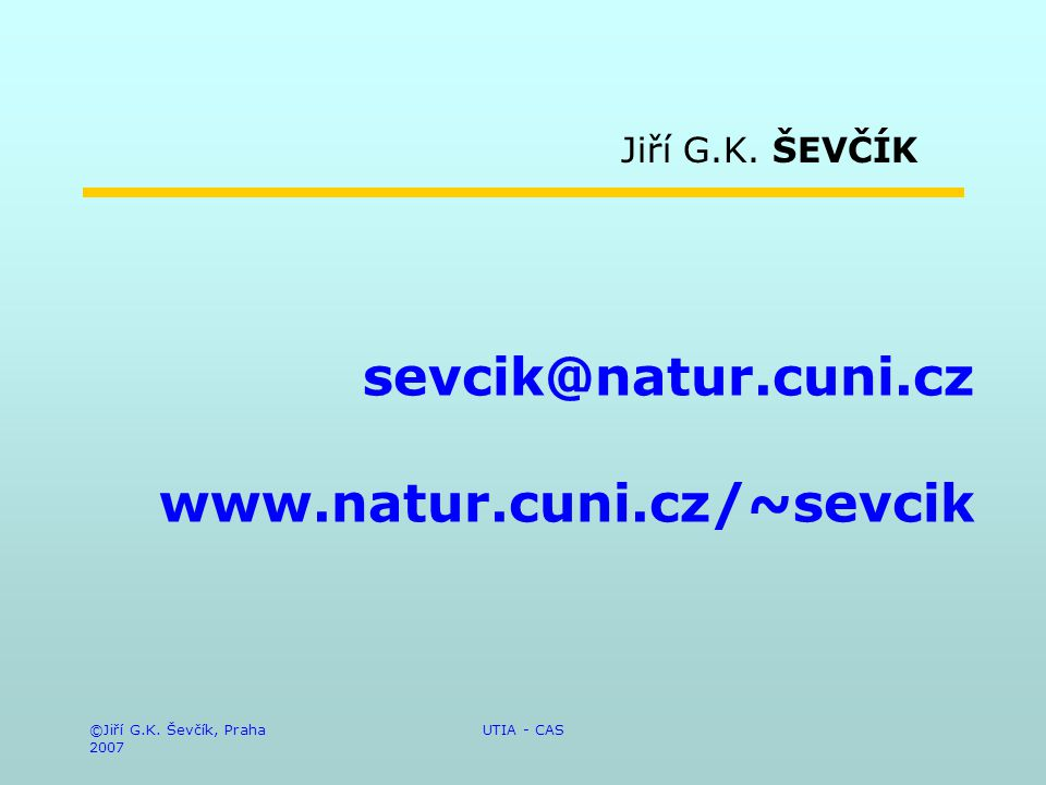 ©Jiří G.K. Ševčík, Praha 2007 UTIA - CAS sevcik@natur.cuni.cz www.natur.cuni.cz/~sevcik Jiří G.K. ŠEVČÍK