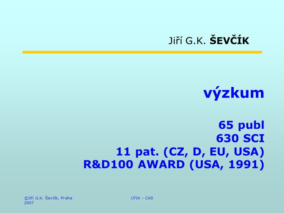 ©Jiří G.K. Ševčík, Praha 2007 UTIA - CAS výzkum 65 publ 630 SCI 11 pat. (CZ, D, EU, USA) R&D100 AWARD (USA, 1991) Jiří G.K. ŠEVČÍK