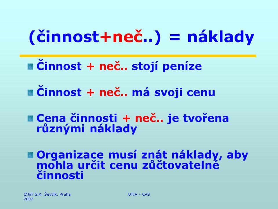 ©Jiří G.K. Ševčík, Praha 2007 UTIA - CAS (činnost+neč..) = náklady Činnost + neč.. stojí peníze Činnost + neč.. má svoji cenu Cena činnosti + neč.. je