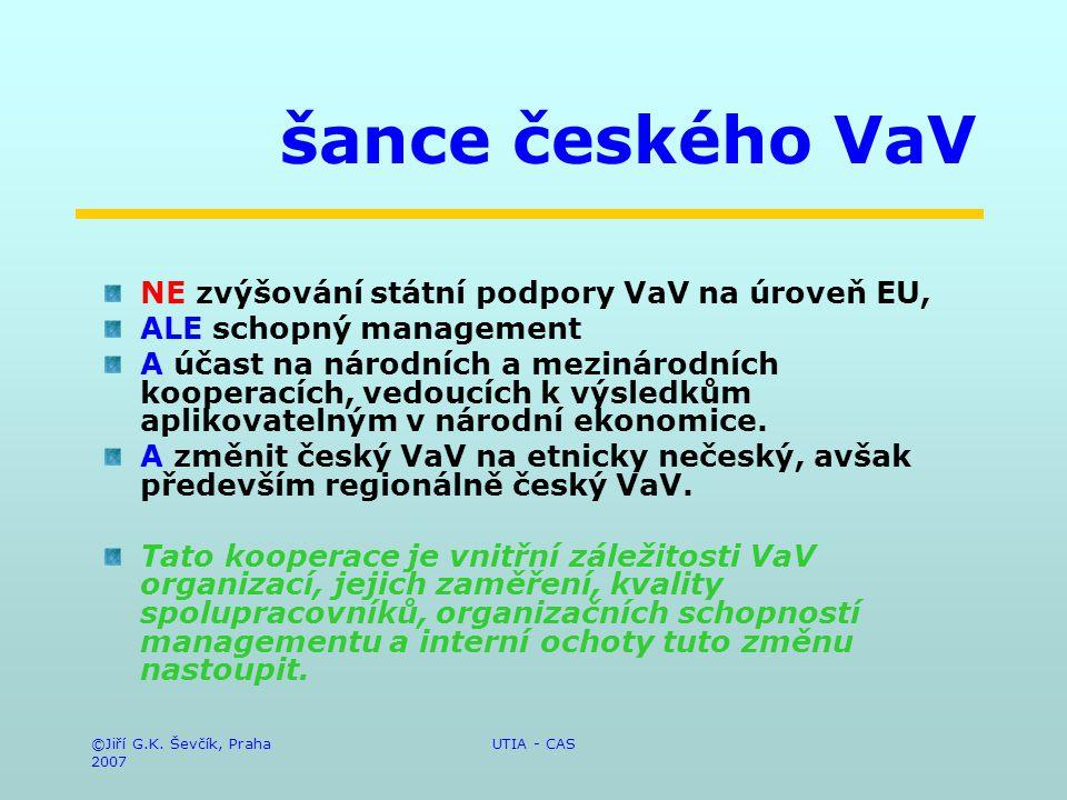 ©Jiří G.K. Ševčík, Praha 2007 UTIA - CAS šance českého VaV NE zvýšování státní podpory VaV na úroveň EU, ALE schopný management A účast na národních a