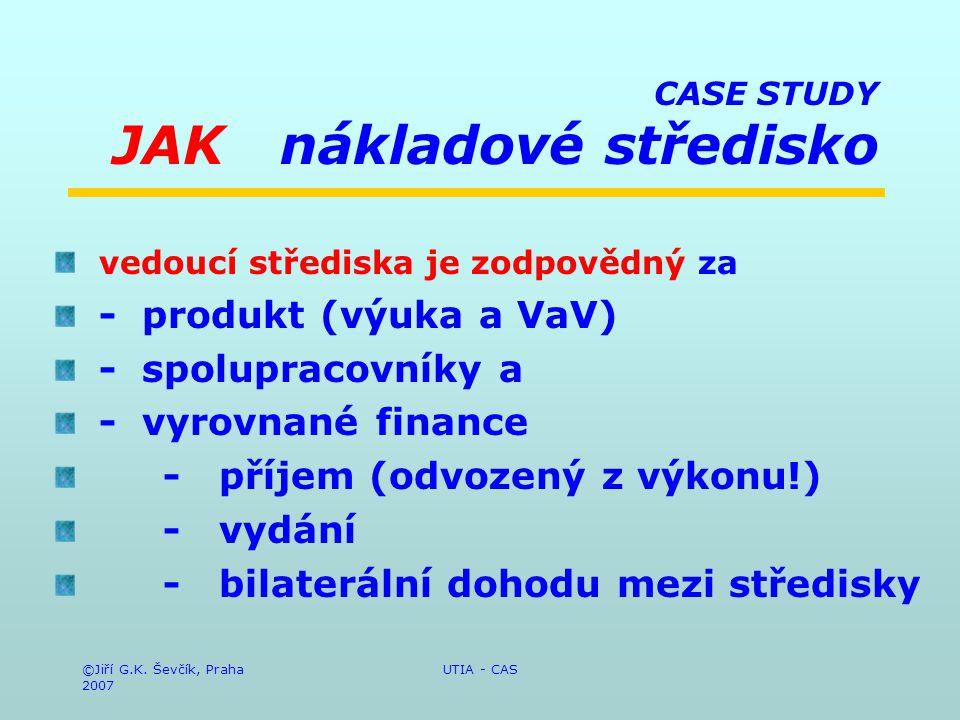 ©Jiří G.K. Ševčík, Praha 2007 UTIA - CAS CASE STUDY JAK nákladové středisko vedoucí střediska je zodpovědný za - produkt (výuka a VaV) - spolupracovní