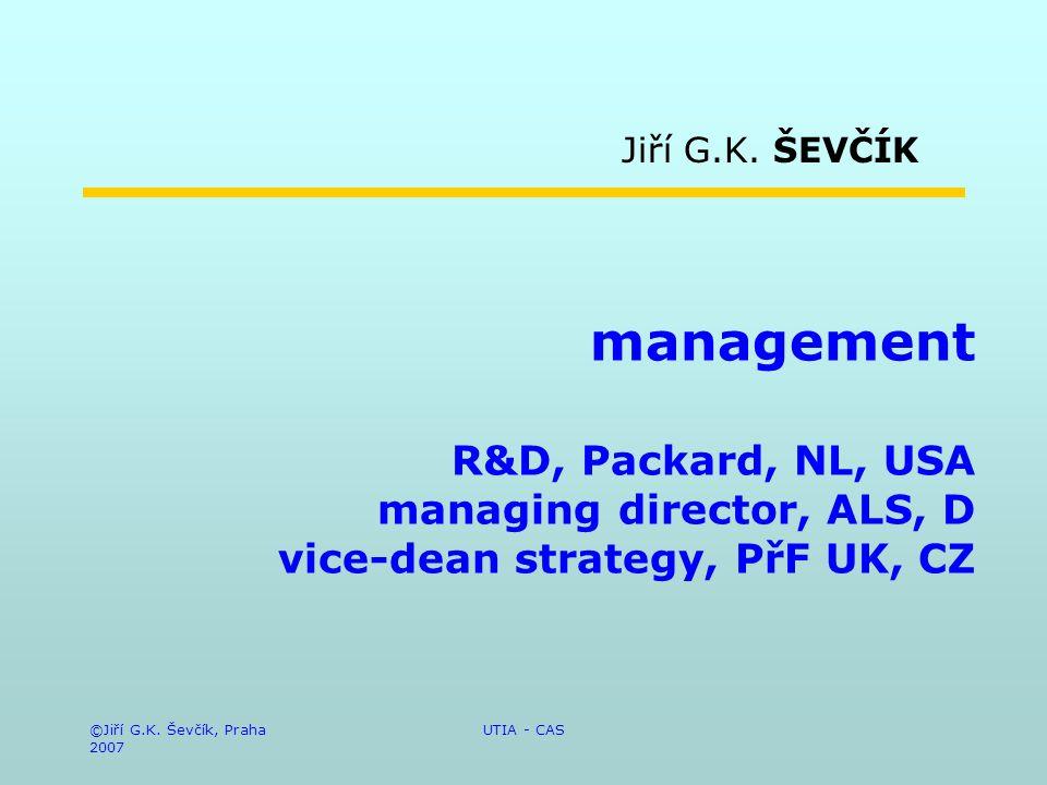 ©Jiří G.K. Ševčík, Praha 2007 UTIA - CAS management R&D, Packard, NL, USA managing director, ALS, D vice-dean strategy, PřF UK, CZ Jiří G.K. ŠEVČÍK