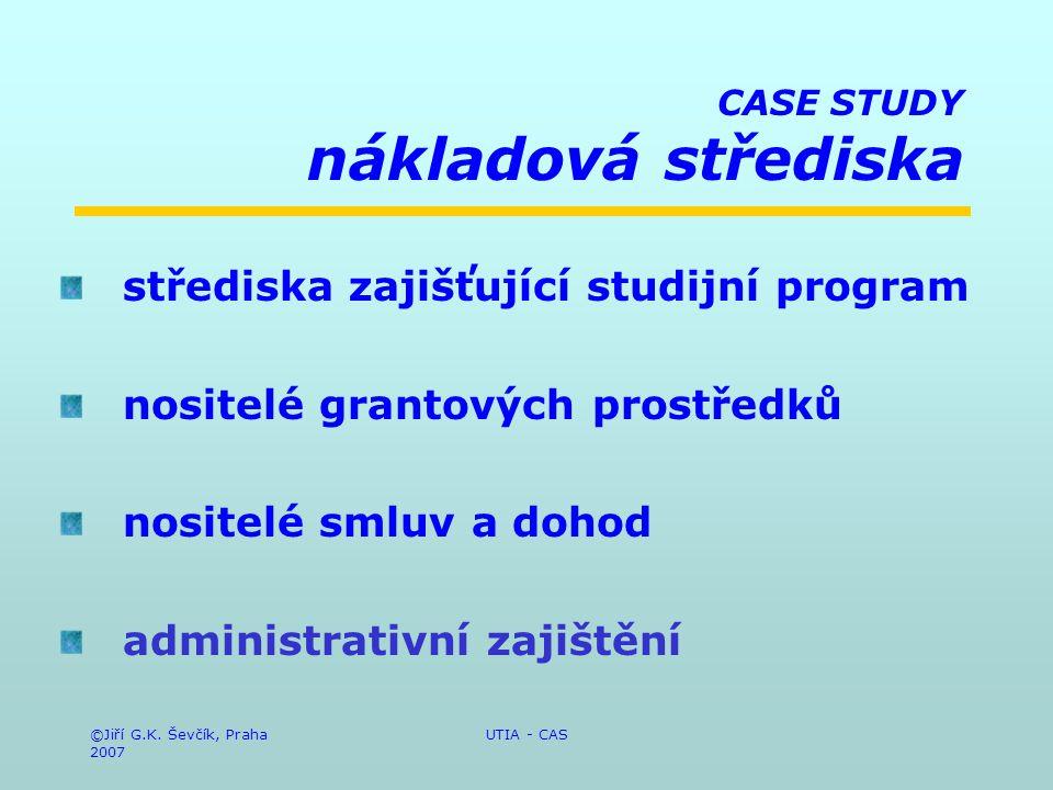 ©Jiří G.K. Ševčík, Praha 2007 UTIA - CAS CASE STUDY nákladová střediska střediska zajišťující studijní program nositelé grantových prostředků nositelé