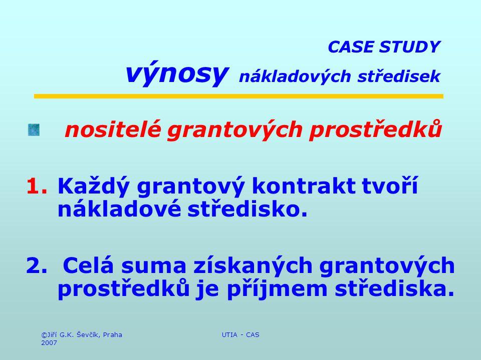 ©Jiří G.K. Ševčík, Praha 2007 UTIA - CAS CASE STUDY výnosy nákladových středisek nositelé grantových prostředků 1.Každý grantový kontrakt tvoří náklad