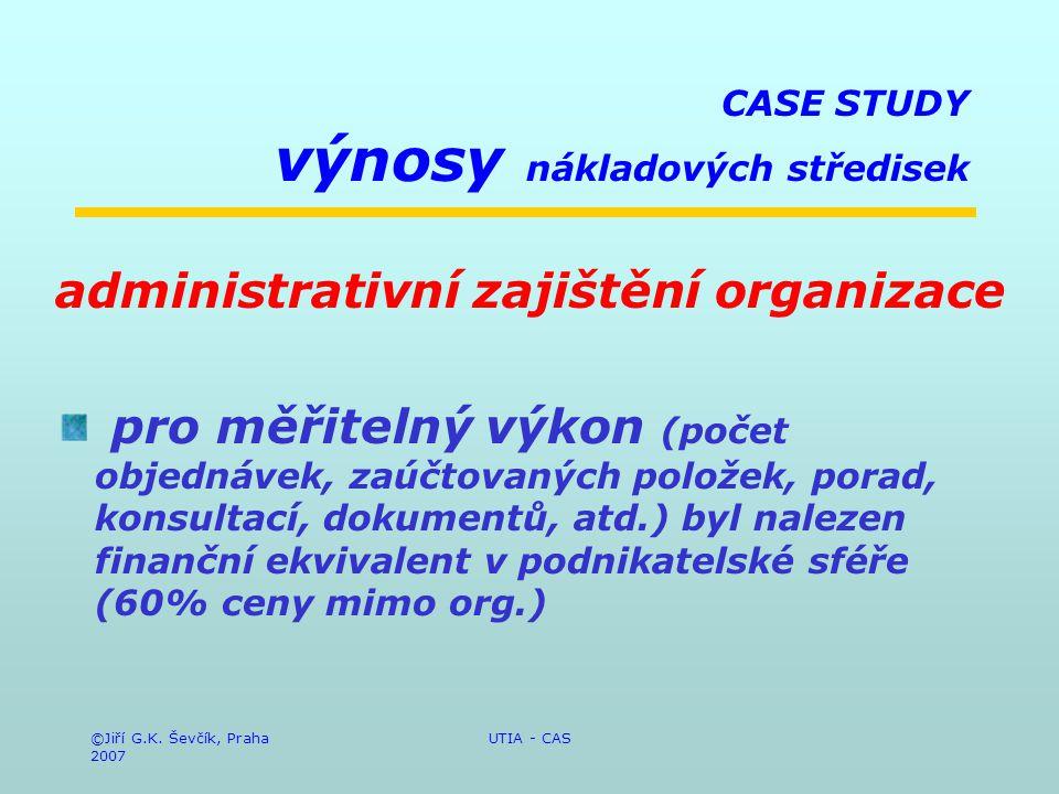 ©Jiří G.K. Ševčík, Praha 2007 UTIA - CAS CASE STUDY výnosy nákladových středisek administrativní zajištění organizace pro měřitelný výkon (počet objed