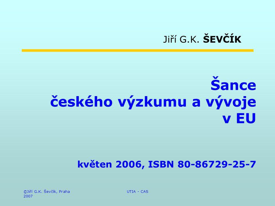 ©Jiří G.K. Ševčík, Praha 2007 UTIA - CAS Šance českého výzkumu a vývoje v EU květen 2006, ISBN 80-86729-25-7 Jiří G.K. ŠEVČÍK
