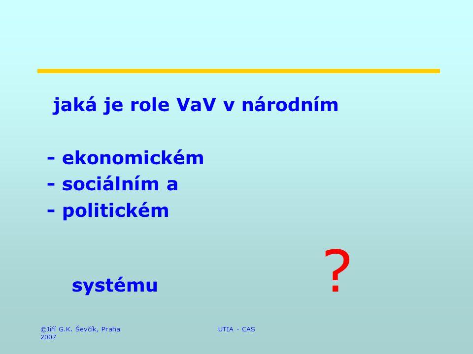 ©Jiří G.K. Ševčík, Praha 2007 UTIA - CAS jaká je role VaV v národním - ekonomickém - sociálním a - politickém systému ?
