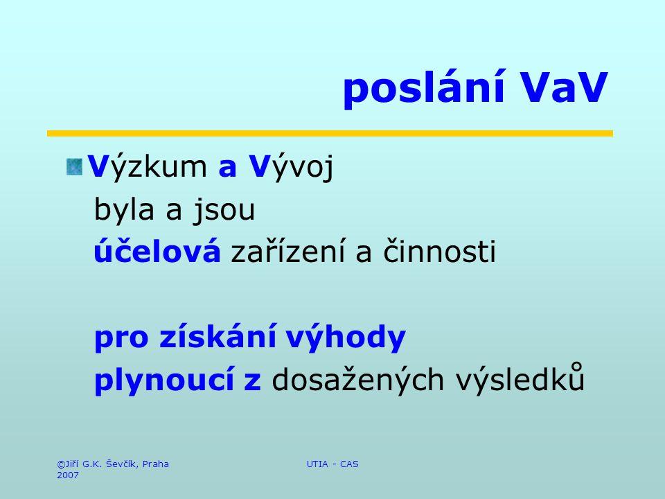 ©Jiří G.K. Ševčík, Praha 2007 UTIA - CAS poslání VaV Výzkum a Vývoj byla a jsou účelová zařízení a činnosti pro získání výhody plynoucí z dosažených v