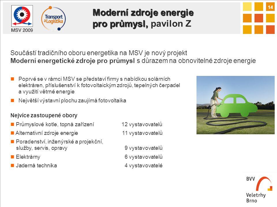 14 Moderní zdroje energie pro průmysl, Moderní zdroje energie pro průmysl, pavilon Z Součástí tradičního oboru energetika na MSV je nový projekt Moderní energetické zdroje pro průmysl s důrazem na obnovitelné zdroje energie Poprvé se v rámci MSV se představí firmy s nabídkou solárních elektráren, příslušenství k fotovoltaickým zdrojů, tepelných čerpadel a využití větrné energie Největší výstavní plochu zaujímá fotovoltaika Nejvíce zastoupené obory Průmyslové kotle, topná zařízení 12 vystavovatelů Alternativní zdroje energie 11 vystavovatelů Poradenství, inženýrské a projekční, služby, servis, opravy 9 vystavovatelů Elektrárny 6 vystavovatelů Jaderná technika 4 vystavovatelé
