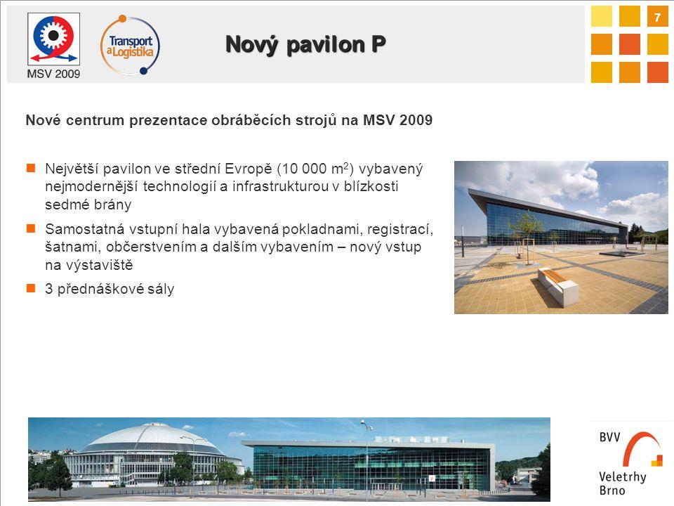 7 Nový pavilon P Nové centrum prezentace obráběcích strojů na MSV 2009 Největší pavilon ve střední Evropě (10 000 m 2 ) vybavený nejmodernější technologií a infrastrukturou v blízkosti sedmé brány Samostatná vstupní hala vybavená pokladnami, registrací, šatnami, občerstvením a dalším vybavením – nový vstup na výstaviště 3 přednáškové sály