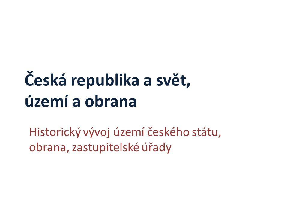 Česká republika a svět, území a obrana Historický vývoj území českého státu, obrana, zastupitelské úřady