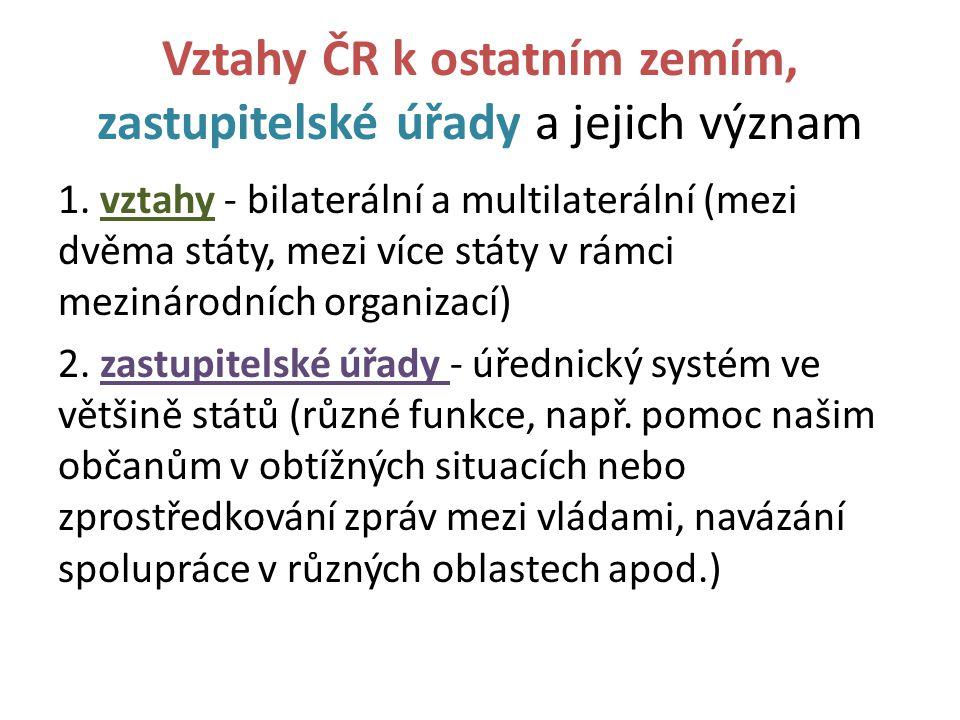 Vztahy ČR k ostatním zemím, zastupitelské úřady a jejich význam 1. vztahy - bilaterální a multilaterální (mezi dvěma státy, mezi více státy v rámci me