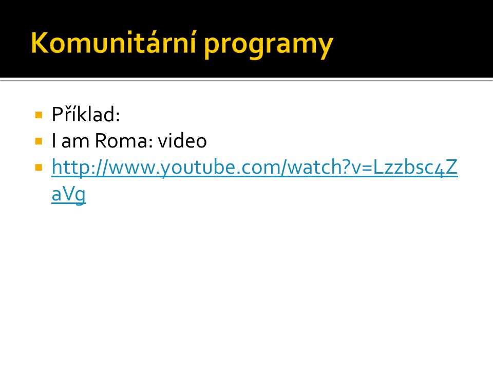  Příklad:  I am Roma: video  http://www.youtube.com/watch v=Lzzbsc4Z aVg http://www.youtube.com/watch v=Lzzbsc4Z aVg