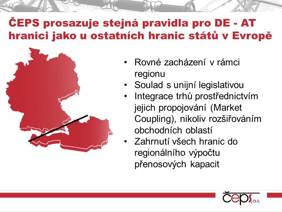 ČEPS prosazuje stejná pravidla pro DE - AT hranici jako u ostatních hranic států v Evropě Rovné zacházení v rámci regionu Soulad s unijní legislativou