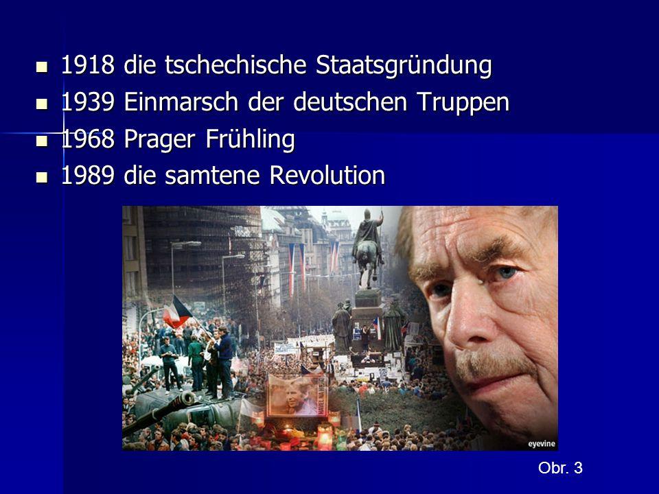 1918 die tschechische Staatsgründung 1918 die tschechische Staatsgründung 1939 Einmarsch der deutschen Truppen 1939 Einmarsch der deutschen Truppen 1968 Prager Frühling 1968 Prager Frühling 1989 die samtene Revolution 1989 die samtene Revolution Obr.