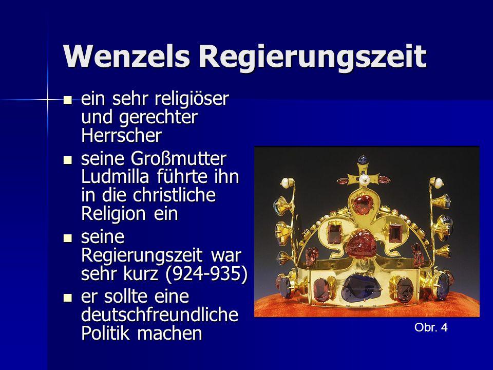 Wenzels Regierungszeit ein sehr religiöser und gerechter Herrscher ein sehr religiöser und gerechter Herrscher seine Großmutter Ludmilla führte ihn in die christliche Religion ein seine Großmutter Ludmilla führte ihn in die christliche Religion ein seine Regierungszeit war sehr kurz (924-935) seine Regierungszeit war sehr kurz (924-935) er sollte eine deutschfreundliche Politik machen er sollte eine deutschfreundliche Politik machen Obr.
