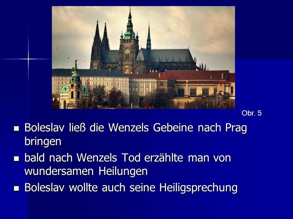 Boleslav ließ die Wenzels Gebeine nach Prag bringen Boleslav ließ die Wenzels Gebeine nach Prag bringen bald nach Wenzels Tod erzählte man von wundersamen Heilungen bald nach Wenzels Tod erzählte man von wundersamen Heilungen Boleslav wollte auch seine Heiligsprechung Boleslav wollte auch seine Heiligsprechung Obr.