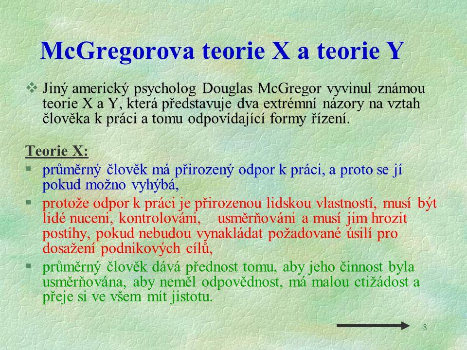 8 McGregorova teorie X a teorie Y  Jiný americký psycholog Douglas McGregor vyvinul známou teorie X a Y, která představuje dva extrémní názory na vzt