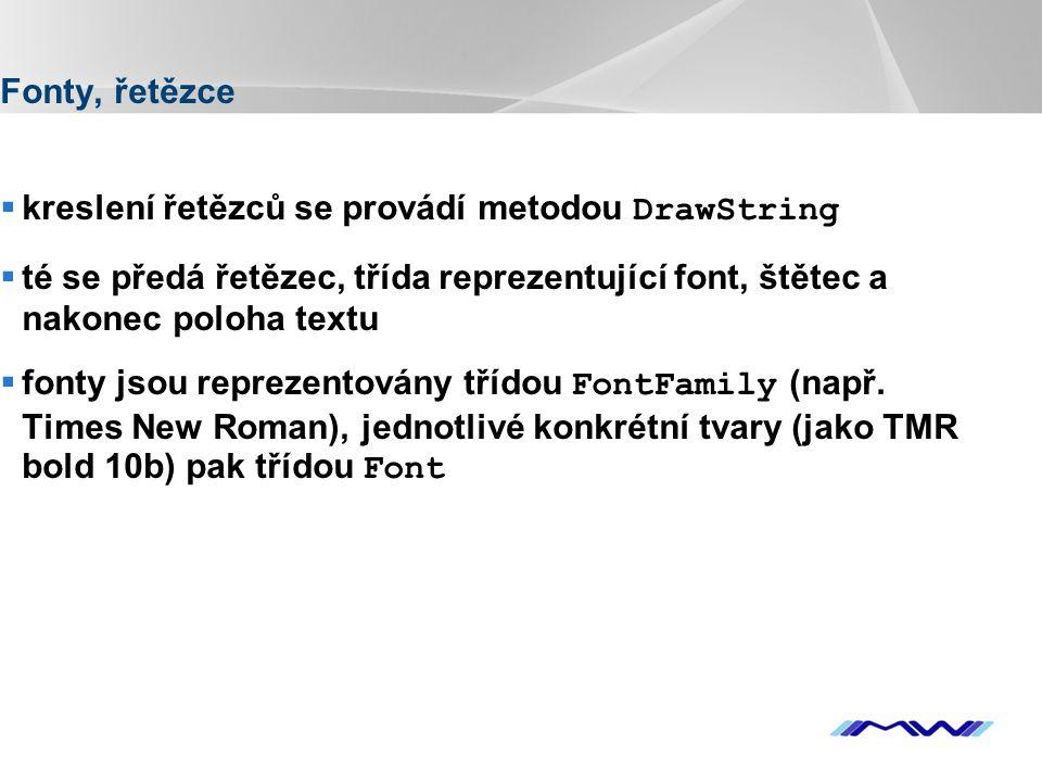 YOUR LOGO Fonty, řetězce  kreslení řetězců se provádí metodou DrawString  té se předá řetězec, třída reprezentující font, štětec a nakonec poloha textu  fonty jsou reprezentovány třídou FontFamily (např.