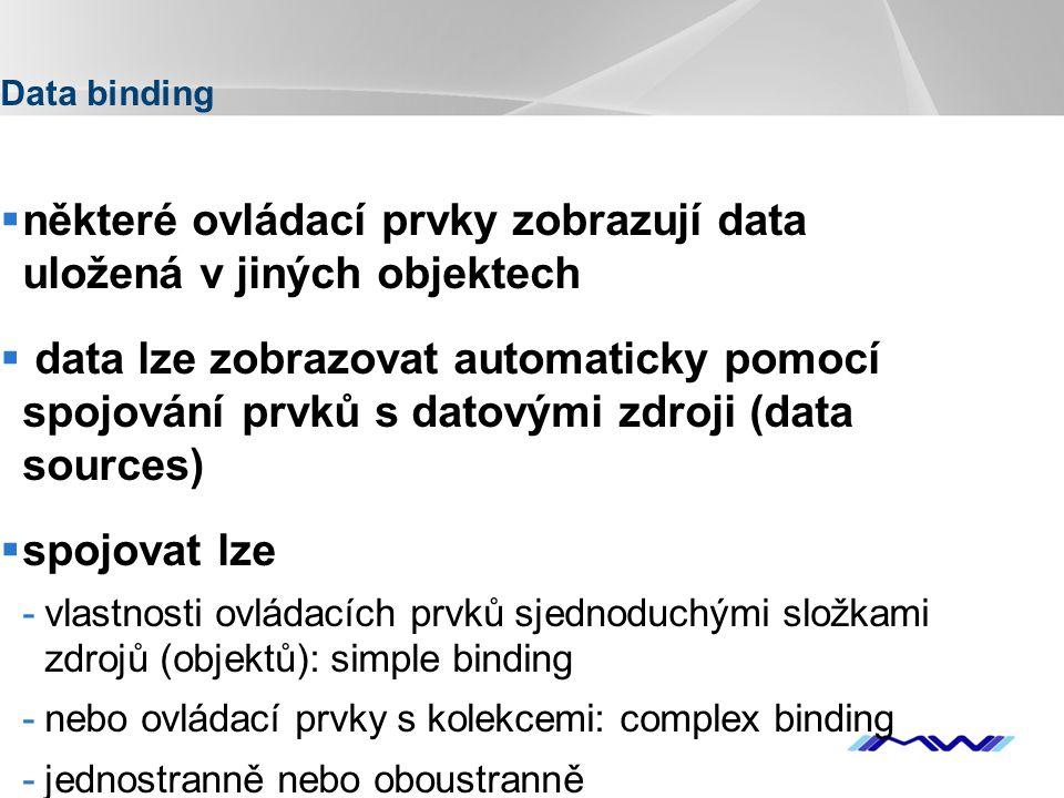 YOUR LOGO Data binding  některé ovládací prvky zobrazují data uložená v jiných objektech  data lze zobrazovat automaticky pomocí spojování prvků s datovými zdroji (data sources)  spojovat lze -vlastnosti ovládacích prvků sjednoduchými složkami zdrojů (objektů): simple binding -nebo ovládací prvky s kolekcemi: complex binding -jednostranně nebo oboustranně