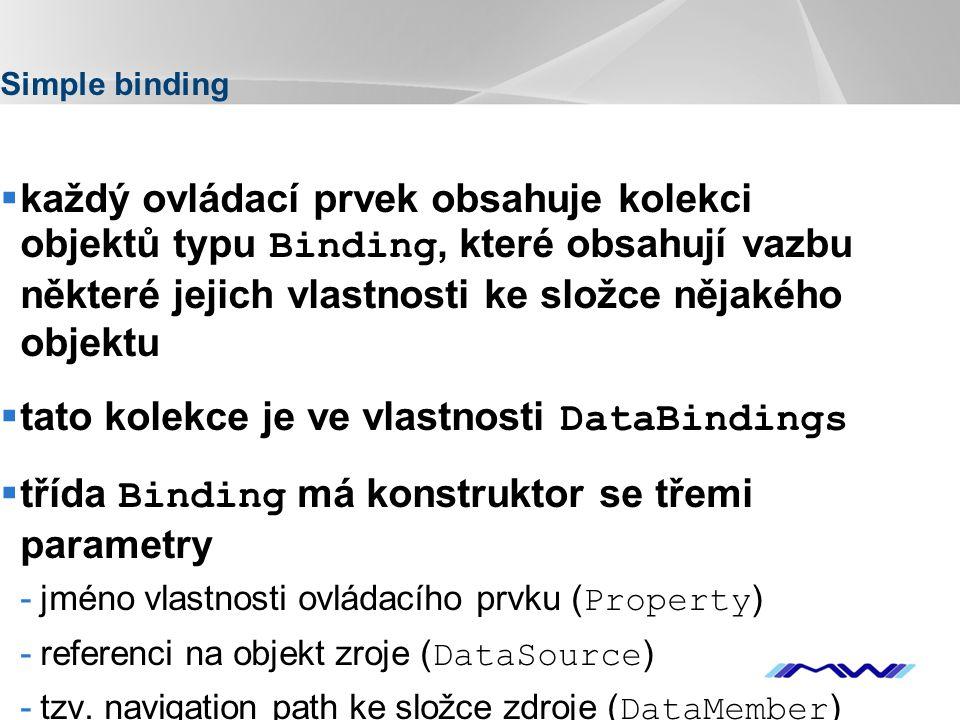 YOUR LOGO Simple binding  každý ovládací prvek obsahuje kolekci objektů typu Binding, které obsahují vazbu některé jejich vlastnosti ke složce nějakého objektu  tato kolekce je ve vlastnosti DataBindings  třída Binding má konstruktor se třemi parametry -jméno vlastnosti ovládacího prvku ( Property ) -referenci na objekt zroje ( DataSource ) -tzv.