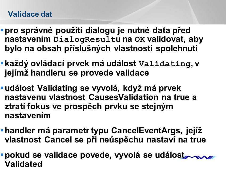 YOUR LOGO Validace dat  pro správné použití dialogu je nutné data před nastavením DialogResult u na OK validovat, aby bylo na obsah příslušných vlastností spolehnutí  každý ovládací prvek má událost Validating, v jejímž handleru se provede validace  událost Validating se vyvolá, když má prvek nastavenu vlastnost CausesValidation na true a ztratí fokus ve prospěch prvku se stejným nastavením  handler má parametr typu CancelEventArgs, jejíž vlastnost Cancel se při neúspěchu nastaví na true  pokud se validace povede, vyvolá se událost Validated