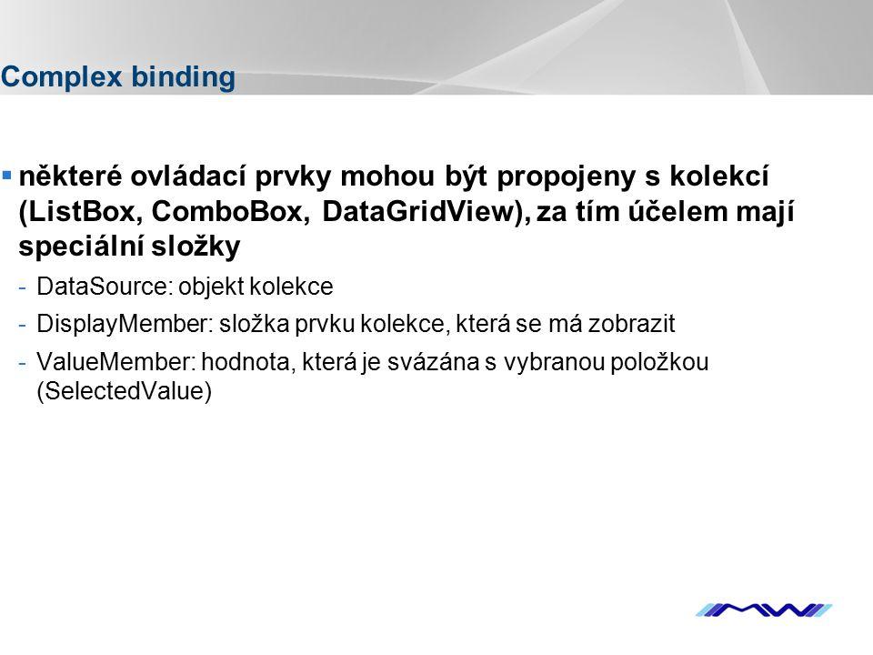 YOUR LOGO Complex binding  některé ovládací prvky mohou být propojeny s kolekcí (ListBox, ComboBox, DataGridView), za tím účelem mají speciální složky -DataSource: objekt kolekce -DisplayMember: složka prvku kolekce, která se má zobrazit -ValueMember: hodnota, která je svázána s vybranou položkou (SelectedValue)