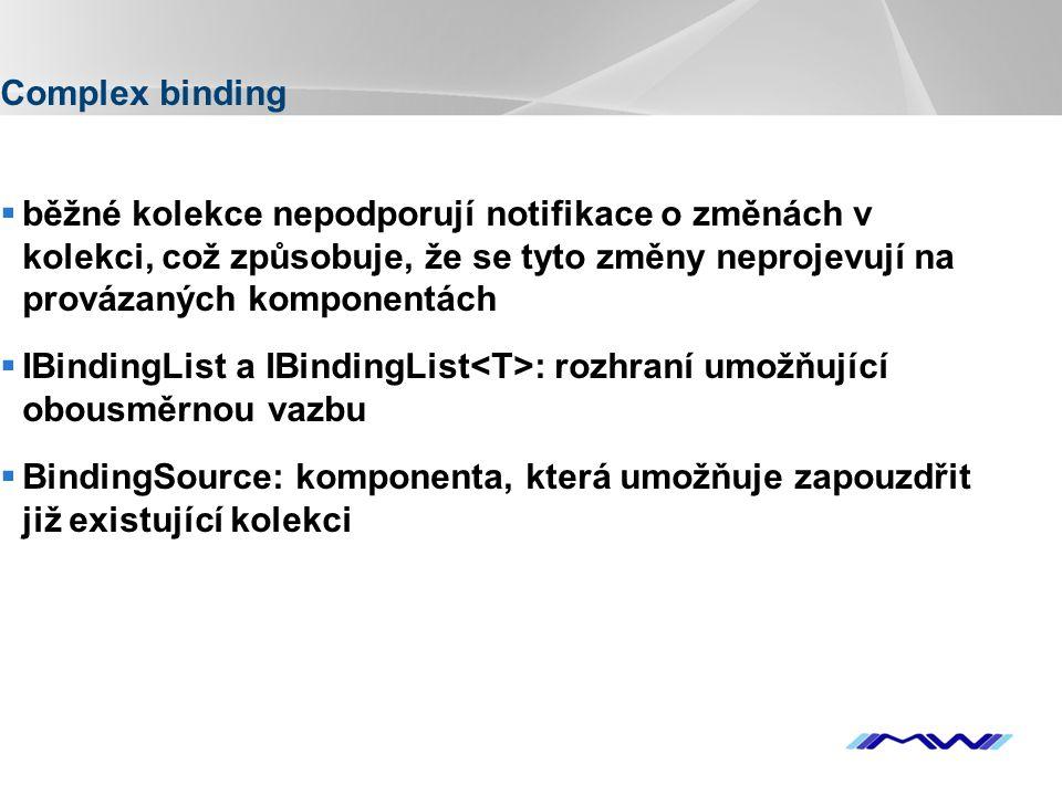 YOUR LOGO Complex binding  běžné kolekce nepodporují notifikace o změnách v kolekci, což způsobuje, že se tyto změny neprojevují na provázaných komponentách  IBindingList a IBindingList : rozhraní umožňující obousměrnou vazbu  BindingSource: komponenta, která umožňuje zapouzdřit již existující kolekci