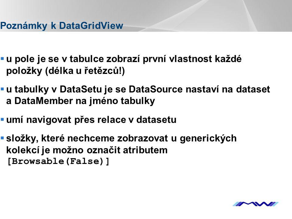 YOUR LOGO Poznámky k DataGridView  u pole je se v tabulce zobrazí první vlastnost každé položky (délka u řetězců!)  u tabulky v DataSetu je se DataSource nastaví na dataset a DataMember na jméno tabulky  umí navigovat přes relace v datasetu  složky, které nechceme zobrazovat u generických kolekcí je možno označit atributem [Browsable(False)]