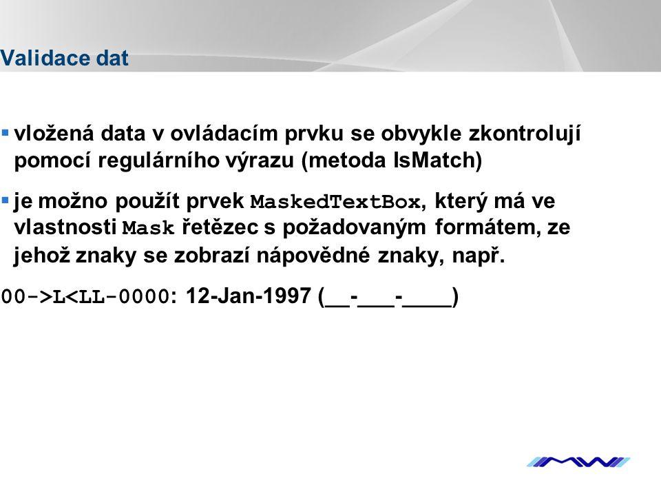 YOUR LOGO Validace dat  vložená data v ovládacím prvku se obvykle zkontrolují pomocí regulárního výrazu (metoda IsMatch)  je možno použít prvek MaskedTextBox, který má ve vlastnosti Mask řetězec s požadovaným formátem, ze jehož znaky se zobrazí nápovědné znaky, např.