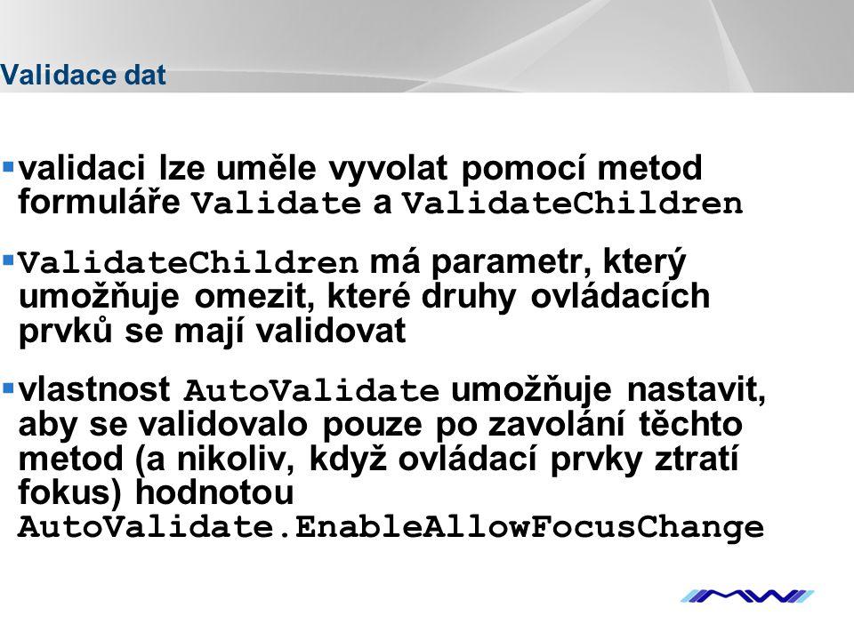 YOUR LOGO Validace dat  validaci lze uměle vyvolat pomocí metod formuláře Validate a ValidateChildren  ValidateChildren má parametr, který umožňuje omezit, které druhy ovládacích prvků se mají validovat  vlastnost AutoValidate umožňuje nastavit, aby se validovalo pouze po zavolání těchto metod (a nikoliv, když ovládací prvky ztratí fokus) hodnotou AutoValidate.EnableAllowFocusChange