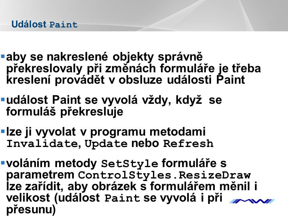 YOUR LOGO Událost Paint  aby se nakreslené objekty správně překreslovaly při změnách formuláře je třeba kreslení provádět v obsluze události Paint  událost Paint se vyvolá vždy, když se formuláš překresluje  lze ji vyvolat v programu metodami Invalidate, Update nebo Refresh  voláním metody SetStyle formuláře s parametrem ControlStyles.ResizeDraw lze zařídit, aby obrázek s formulářem měnil i velikost (událost Paint se vyvolá i při přesunu)