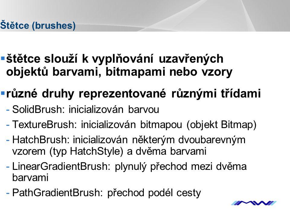 YOUR LOGO Štětce (brushes)  štětce slouží k vyplňování uzavřených objektů barvami, bitmapami nebo vzory  různé druhy reprezentované různými třídami -SolidBrush: inicializován barvou -TextureBrush: inicializován bitmapou (objekt Bitmap) -HatchBrush: inicializován některým dvoubarevným vzorem (typ HatchStyle) a dvěma barvami -LinearGradientBrush: plynulý přechod mezi dvěma barvami -PathGradientBrush: přechod podél cesty