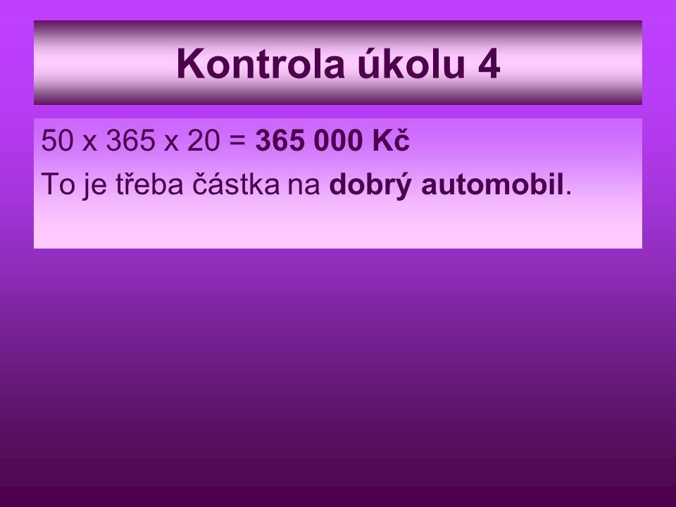Kontrola úkolu 4 50 x 365 x 20 = 365 000 Kč To je třeba částka na dobrý automobil.