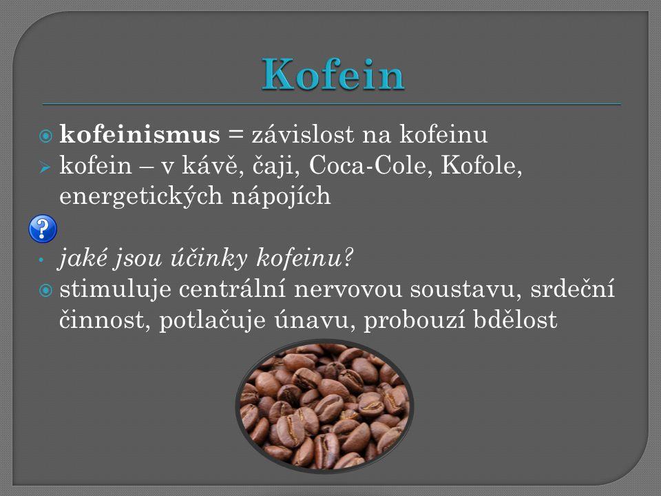  kofeinismus = závislost na kofeinu  kofein – v kávě, čaji, Coca-Cole, Kofole, energetických nápojích jaké jsou účinky kofeinu?  stimuluje centráln