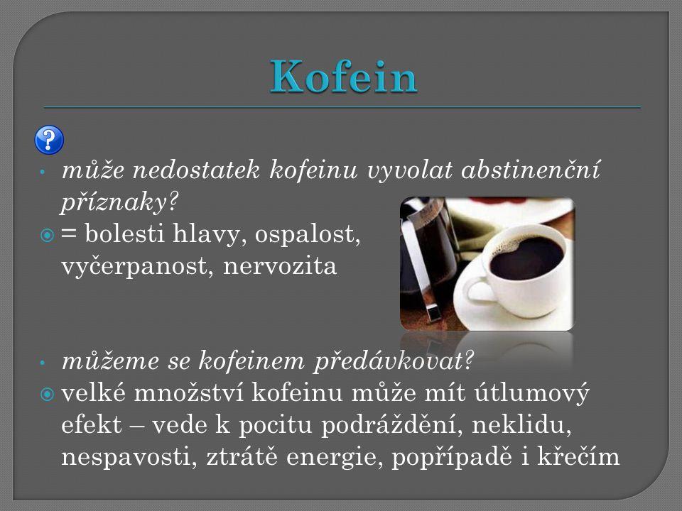 může nedostatek kofeinu vyvolat abstinenční příznaky?  = bolesti hlavy, ospalost, vyčerpanost, nervozita můžeme se kofeinem předávkovat?  velké množ