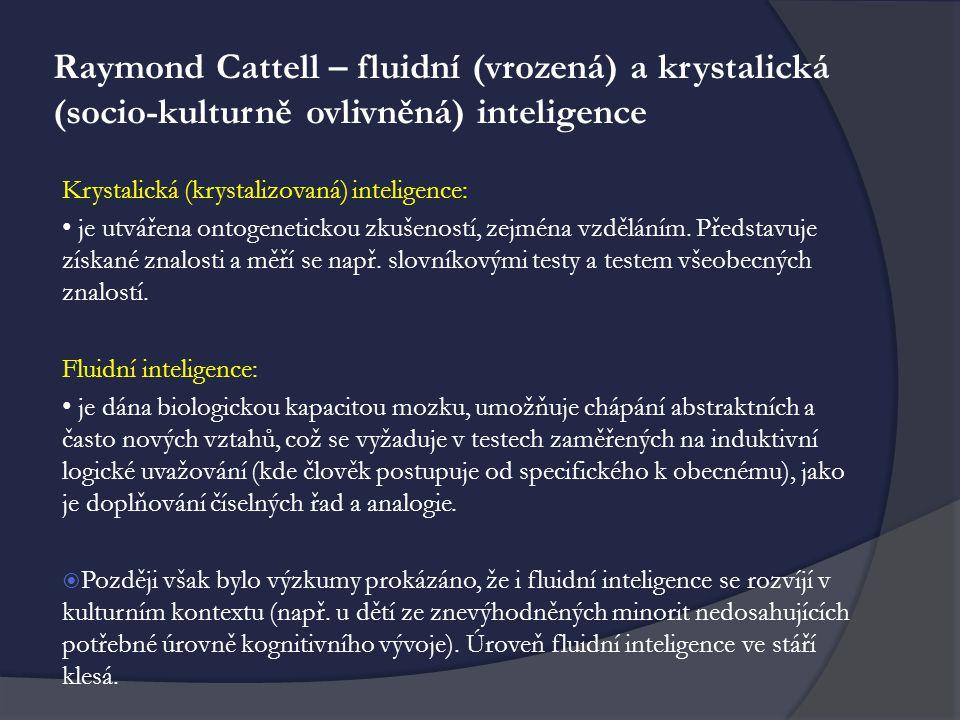Raymond Cattell – fluidní (vrozená) a krystalická (socio-kulturně ovlivněná) inteligence Krystalická (krystalizovaná) inteligence: je utvářena ontogenetickou zkušeností, zejména vzděláním.