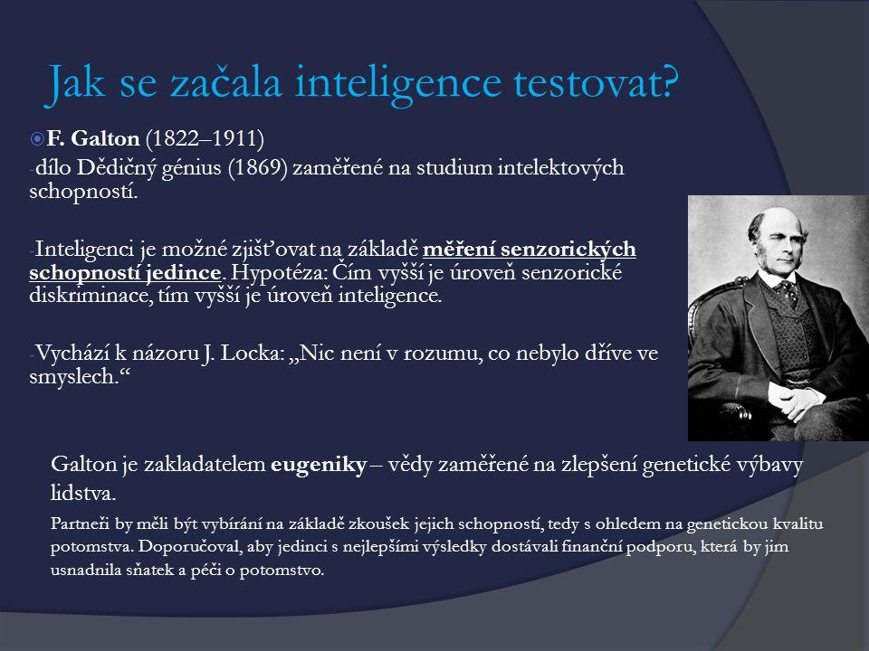 Jak se začala inteligence testovat?  F. Galton (1822–1911) - dílo Dědičný génius (1869) zaměřené na studium intelektových schopností. - Inteligenci j