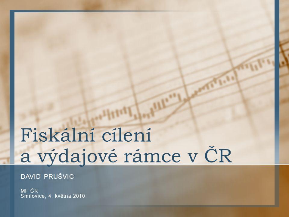 Fiskální cílení a výdajové rámce v ČR DAVID PRUŠVIC MF ČR Smilovice, 4. května 2010