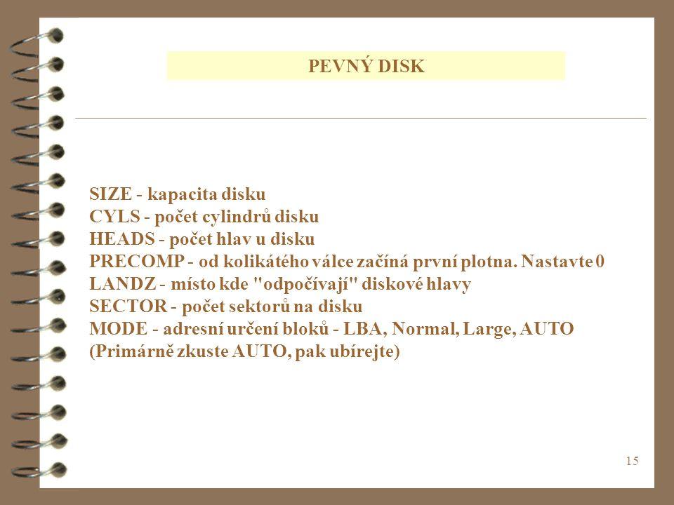 15 SIZE - kapacita disku CYLS - počet cylindrů disku HEADS - počet hlav u disku PRECOMP - od kolikátého válce začíná první plotna. Nastavte 0 LANDZ -