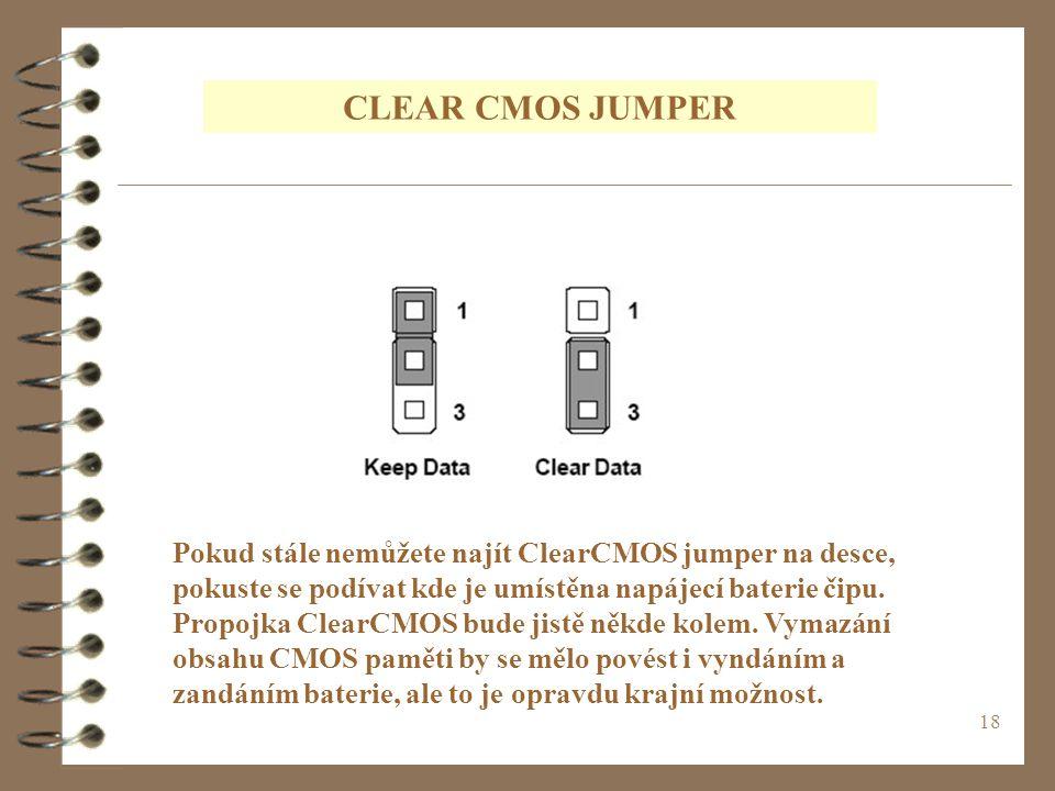 18 CLEAR CMOS JUMPER Pokud stále nemůžete najít ClearCMOS jumper na desce, pokuste se podívat kde je umístěna napájecí baterie čipu. Propojka ClearCMO