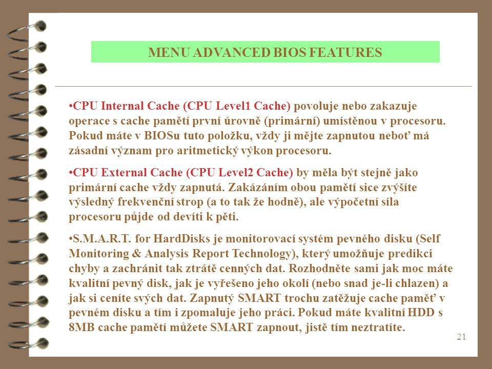 21 MENU ADVANCED BIOS FEATURES CPU Internal Cache (CPU Level1 Cache) povoluje nebo zakazuje operace s cache pamětí první úrovně (primární) umístěnou v procesoru.