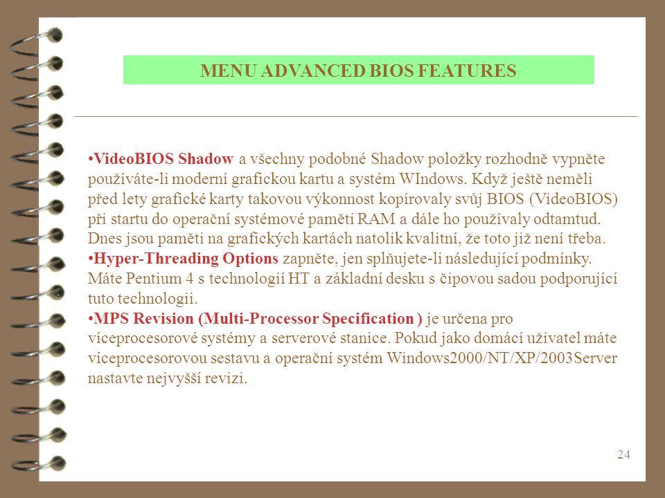 24 MENU ADVANCED BIOS FEATURES VideoBIOS Shadow a všechny podobné Shadow položky rozhodně vypněte používáte-li moderní grafickou kartu a systém WIndows.