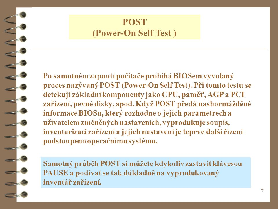 7 POST (Power-On Self Test ) Po samotném zapnutí počítače probíhá BIOSem vyvolaný proces nazývaný POST (Power-On Self Test). Při tomto testu se deteku