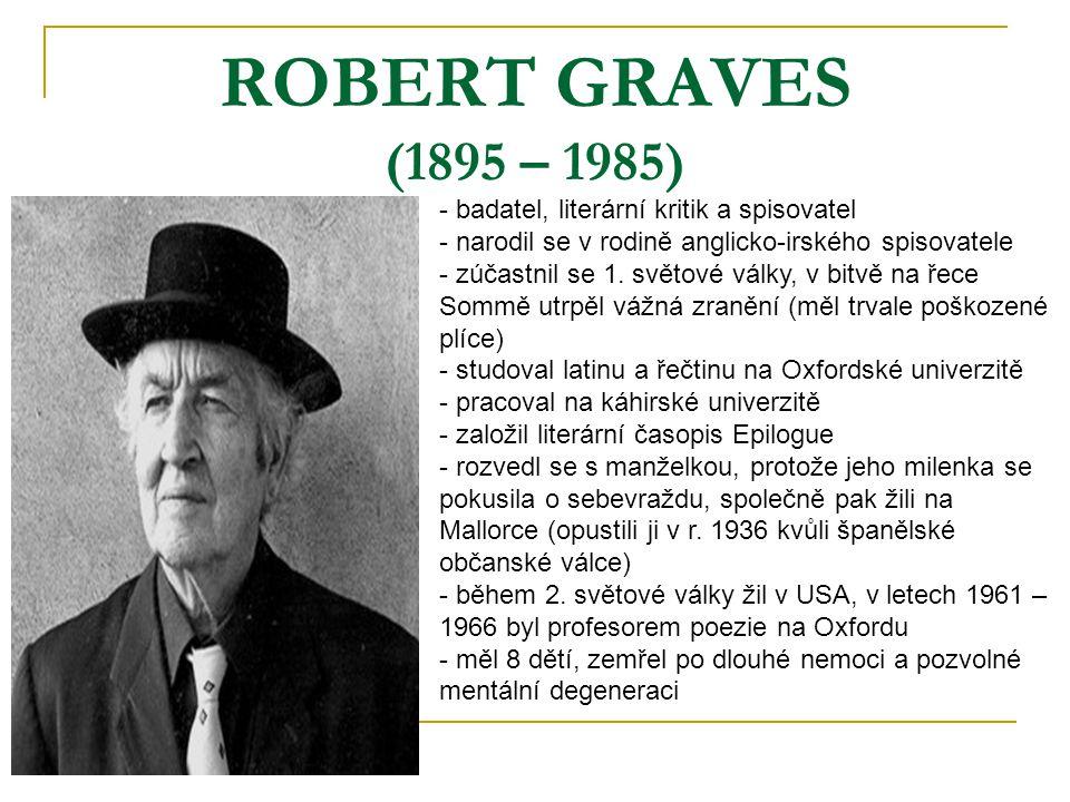 ROBERT GRAVES (1895 – 1985) - badatel, literární kritik a spisovatel - narodil se v rodině anglicko-irského spisovatele - zúčastnil se 1. světové válk